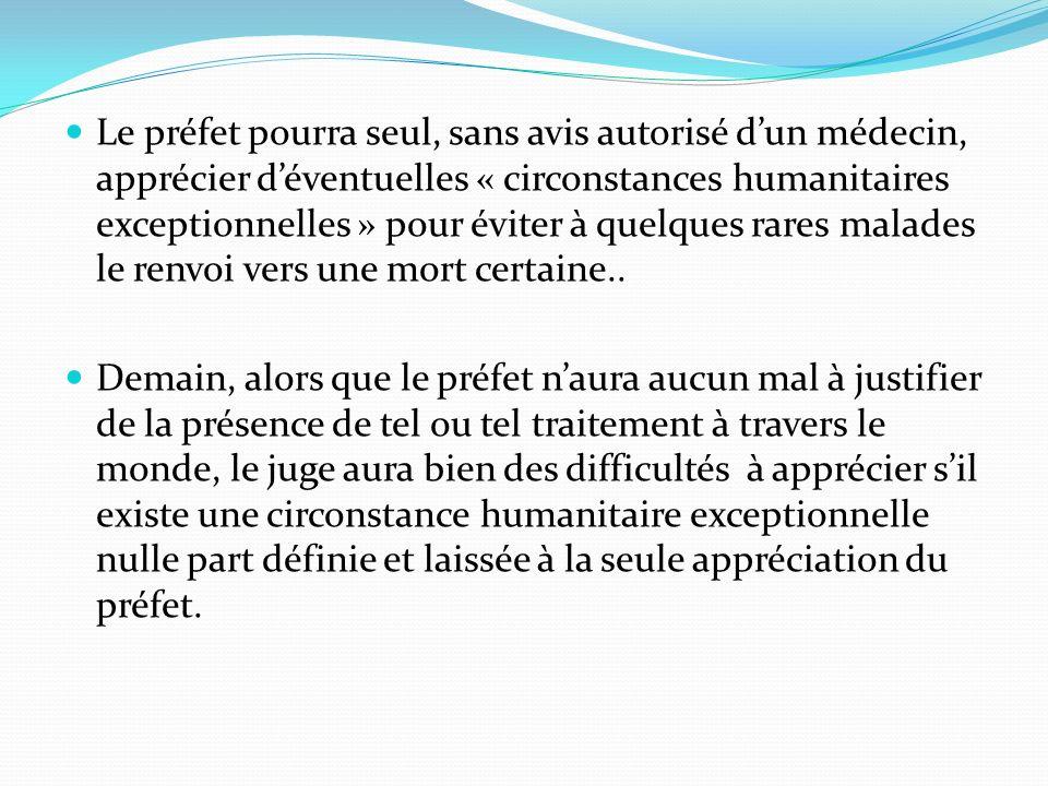 Le préfet pourra seul, sans avis autorisé dun médecin, apprécier déventuelles « circonstances humanitaires exceptionnelles » pour éviter à quelques rares malades le renvoi vers une mort certaine..