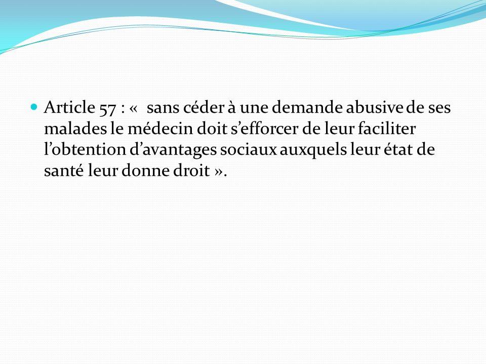 Article 57 : « sans céder à une demande abusive de ses malades le médecin doit sefforcer de leur faciliter lobtention davantages sociaux auxquels leur état de santé leur donne droit ».