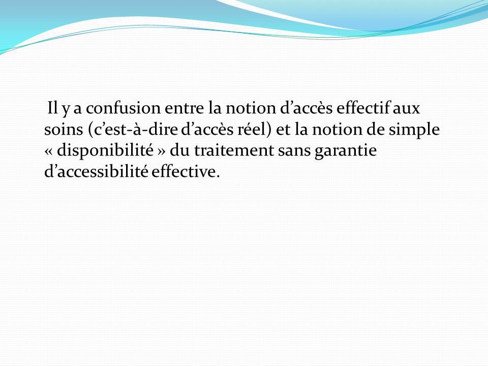 Il y a confusion entre la notion daccès effectif aux soins (cest-à-dire daccès réel) et la notion de simple « disponibilité » du traitement sans garan