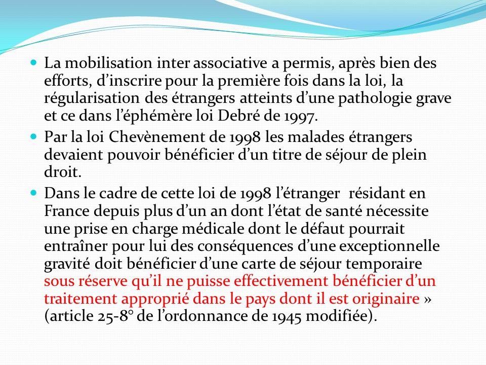 La mobilisation inter associative a permis, après bien des efforts, dinscrire pour la première fois dans la loi, la régularisation des étrangers atteints dune pathologie grave et ce dans léphémère loi Debré de 1997.