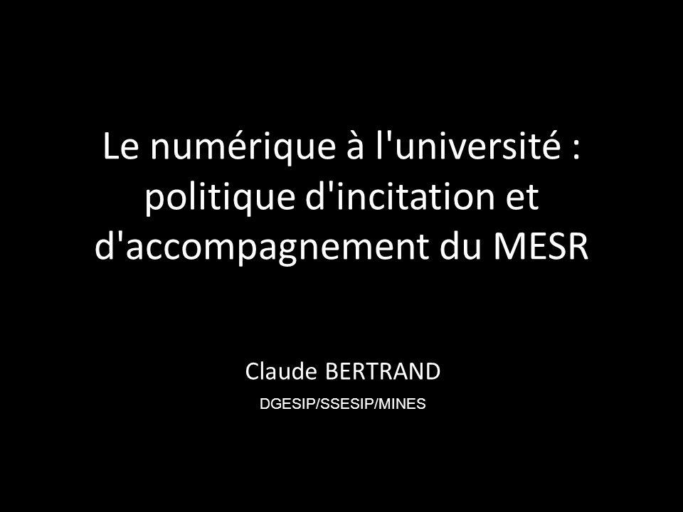 Le numérique à l université : politique d incitation et d accompagnement du MESR Claude BERTRAND DGESIP/SSESIP/MINES