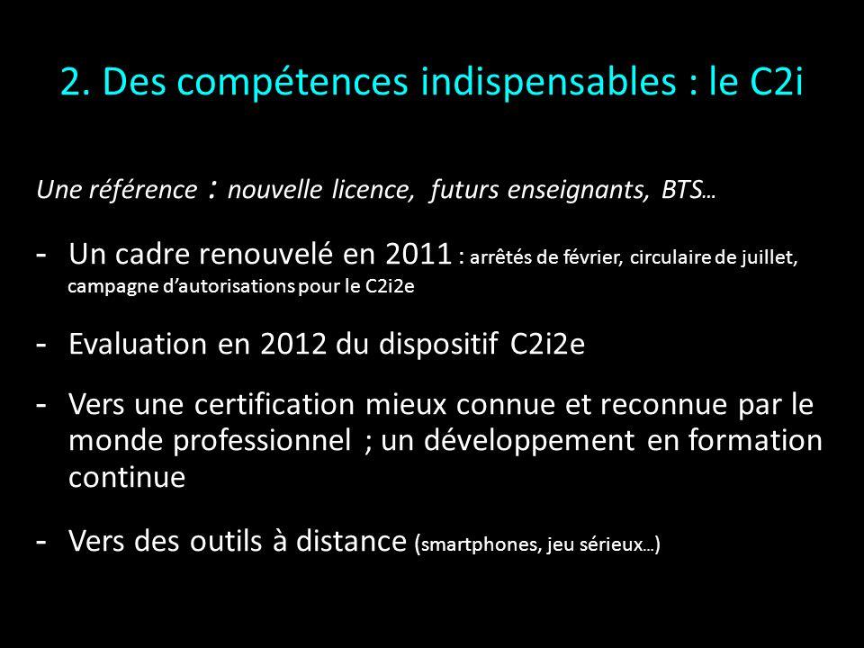 2. Des compétences indispensables : le C2i Une référence : nouvelle licence, futurs enseignants, BTS … Un cadre renouvelé en 2011 : arrêtés de février
