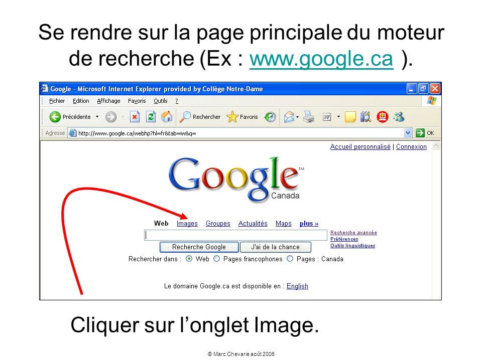 © Marc Chevarie août 2006 Se rendre sur la page principale du moteur de recherche (Ex : www.google.ca ).www.google.ca Cliquer sur longlet Image.