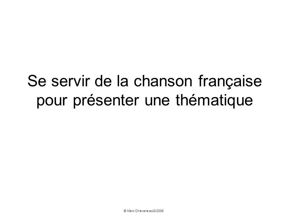 © Marc Chevarie août 2006 Se servir de la chanson française pour présenter une thématique