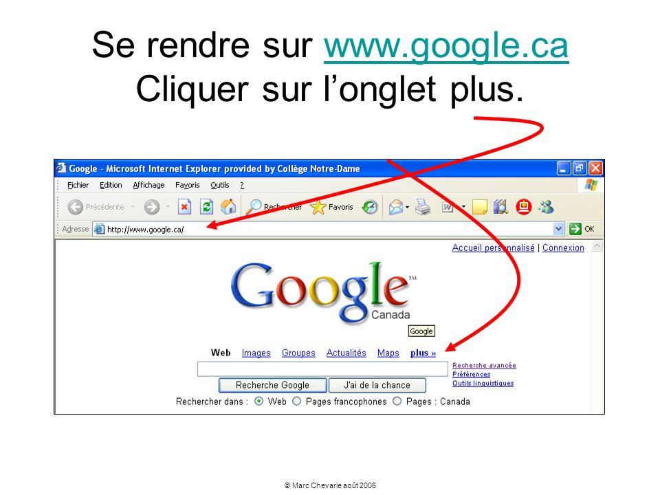 © Marc Chevarie août 2006 Se rendre sur www.google.ca Cliquer sur longlet plus.www.google.ca
