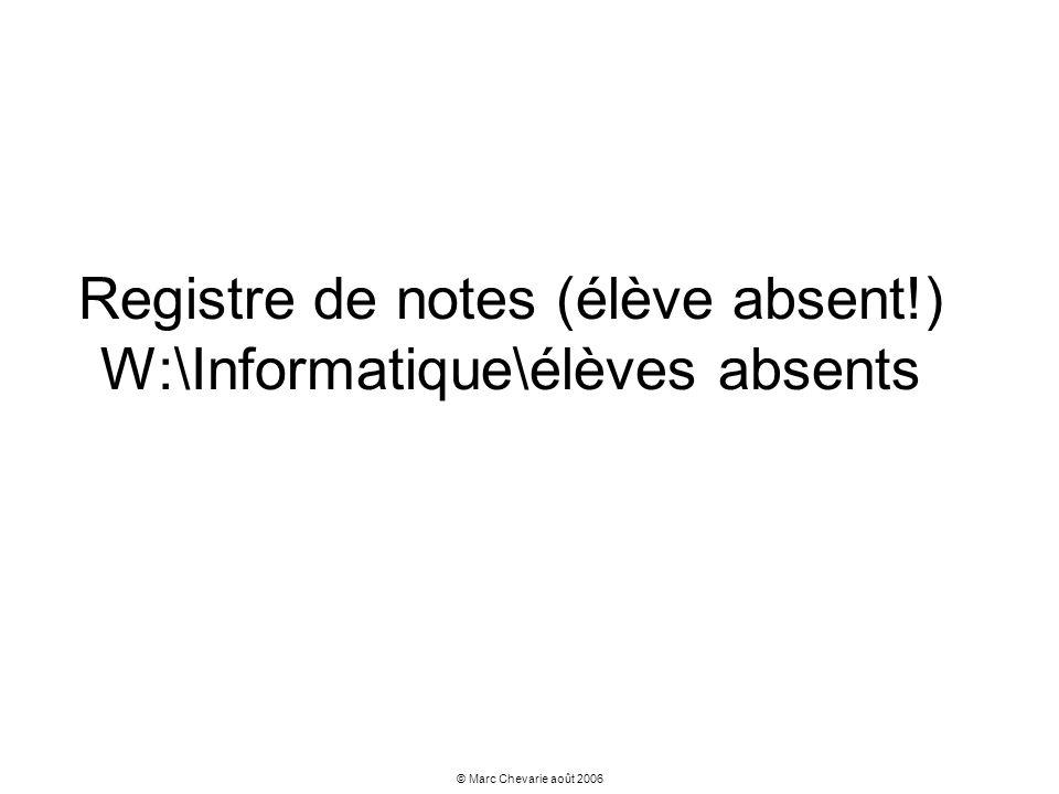 © Marc Chevarie août 2006 Registre de notes (élève absent!) W:\Informatique\élèves absents