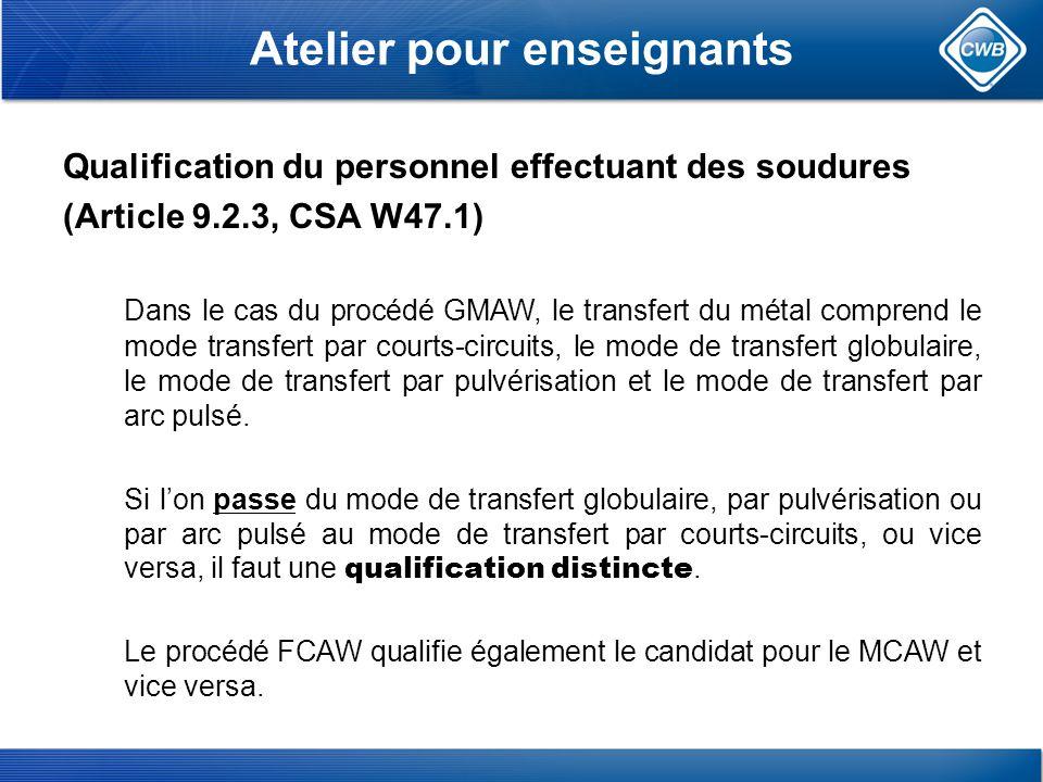 Atelier pour enseignants Qualification du personnel effectuant des soudures (Article 9.2.3, CSA W47.1) Dans le cas du procédé GMAW, le transfert du métal comprend le mode transfert par courts-circuits, le mode de transfert globulaire, le mode de transfert par pulvérisation et le mode de transfert par arc pulsé.