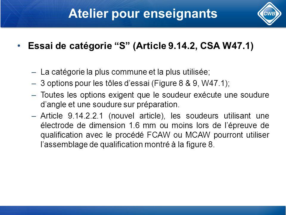 Essai de catégorie S (Article 9.14.2, CSA W47.1) –La catégorie la plus commune et la plus utilisée; –3 options pour les tôles dessai (Figure 8 & 9, W47.1); –Toutes les options exigent que le soudeur exécute une soudure dangle et une soudure sur préparation.