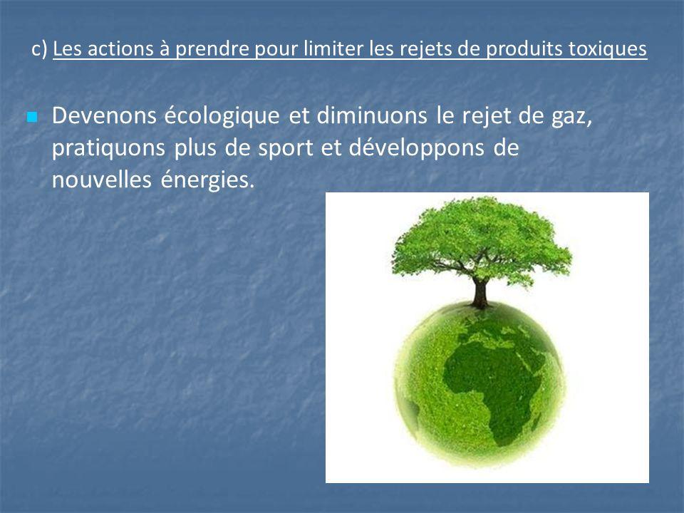 c) Les actions à prendre pour limiter les rejets de produits toxiques Devenons écologique et diminuons le rejet de gaz, pratiquons plus de sport et développons de nouvelles énergies.