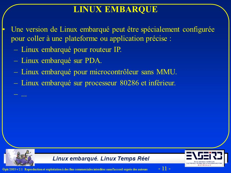 Linux embarqué. Linux Temps Réel pk/2003 v 2.1 Reproduction et exploitation à des fins commerciales interdites sans l'accord exprès des auteurs - 11 -