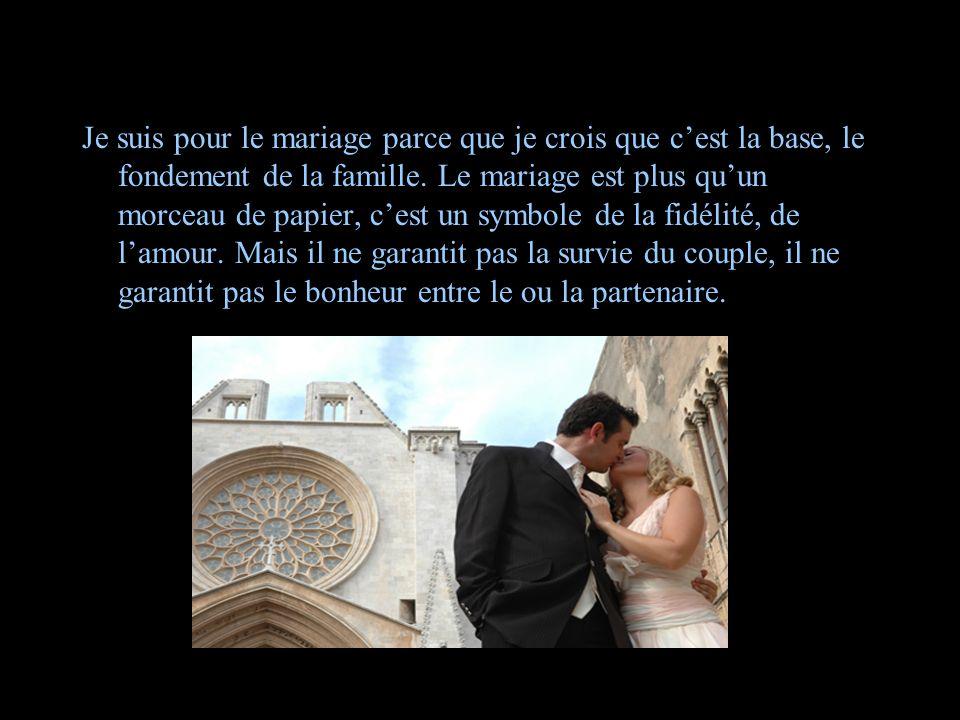 L'opinion d'un homme Je suis pour le mariage parce que je crois que cest la base, le fondement de la famille. Le mariage est plus quun morceau de papi
