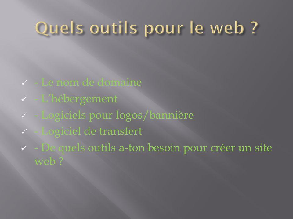 - Le nom de domaine - Lhébergement - Logiciels pour logos/bannière - Logiciel de transfert - De quels outils a-ton besoin pour créer un site web