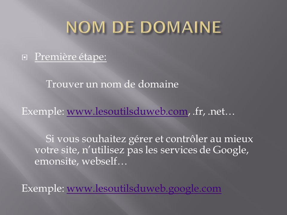 Première étape: Trouver un nom de domaine Exemple: www.lesoutilsduweb.com,.fr,.net…www.lesoutilsduweb.com Si vous souhaitez gérer et contrôler au mieux votre site, nutilisez pas les services de Google, emonsite, webself… Exemple: www.lesoutilsduweb.google.comwww.lesoutilsduweb.google.com