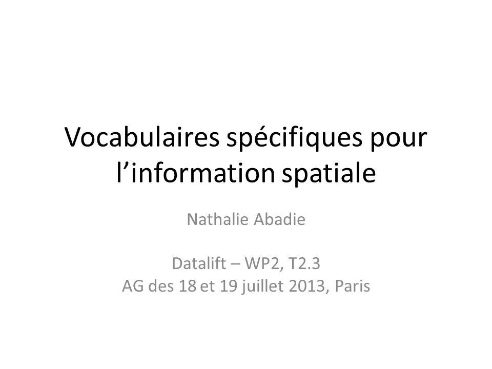Vocabulaires spécifiques pour linformation spatiale Nathalie Abadie Datalift – WP2, T2.3 AG des 18 et 19 juillet 2013, Paris