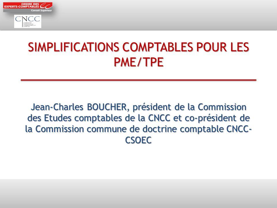 SIMPLIFICATIONS COMPTABLES POUR LES PME/TPE Jean-Charles BOUCHER, président de la Commission des Etudes comptables de la CNCC et co-président de la Commission commune de doctrine comptable CNCC- CSOEC