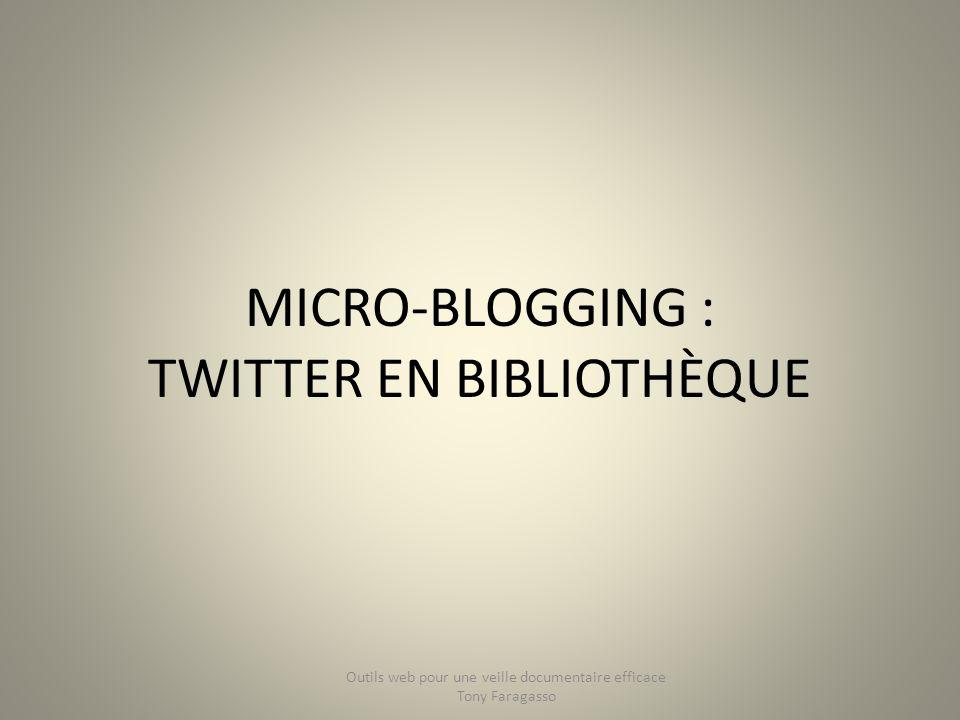 MICRO-BLOGGING : TWITTER EN BIBLIOTHÈQUE Outils web pour une veille documentaire efficace Tony Faragasso