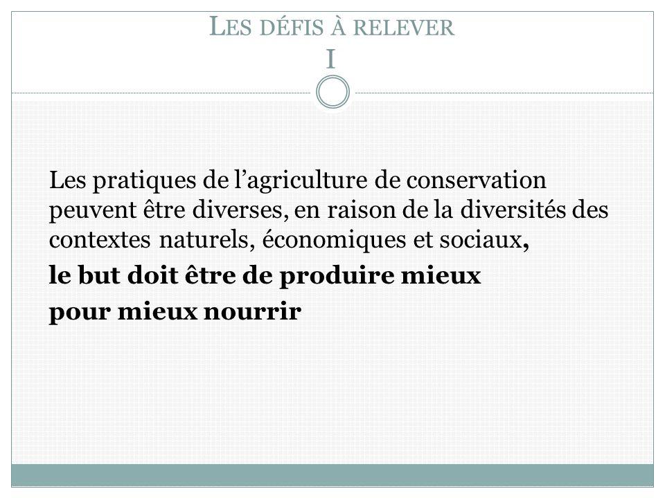 L ES DÉFIS À RELEVER I Les pratiques de lagriculture de conservation peuvent être diverses, en raison de la diversités des contextes naturels, économiques et sociaux, le but doit être de produire mieux pour mieux nourrir
