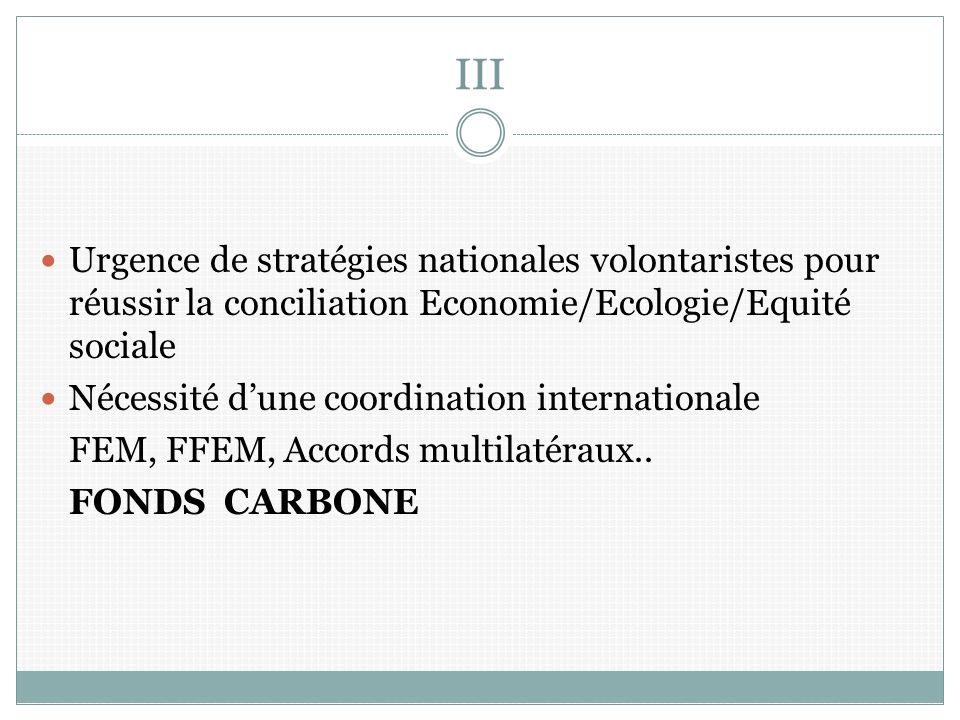 III Urgence de stratégies nationales volontaristes pour réussir la conciliation Economie/Ecologie/Equité sociale Nécessité dune coordination internationale FEM, FFEM, Accords multilatéraux..