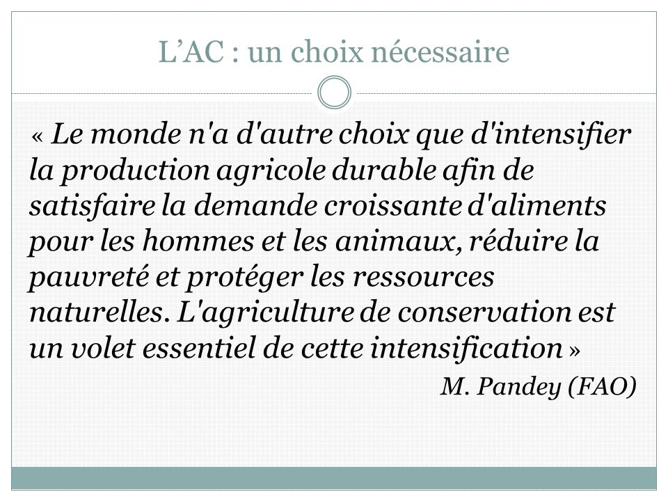 LAC : un choix nécessaire « Le monde n a d autre choix que d intensifier la production agricole durable afin de satisfaire la demande croissante d aliments pour les hommes et les animaux, réduire la pauvreté et protéger les ressources naturelles.
