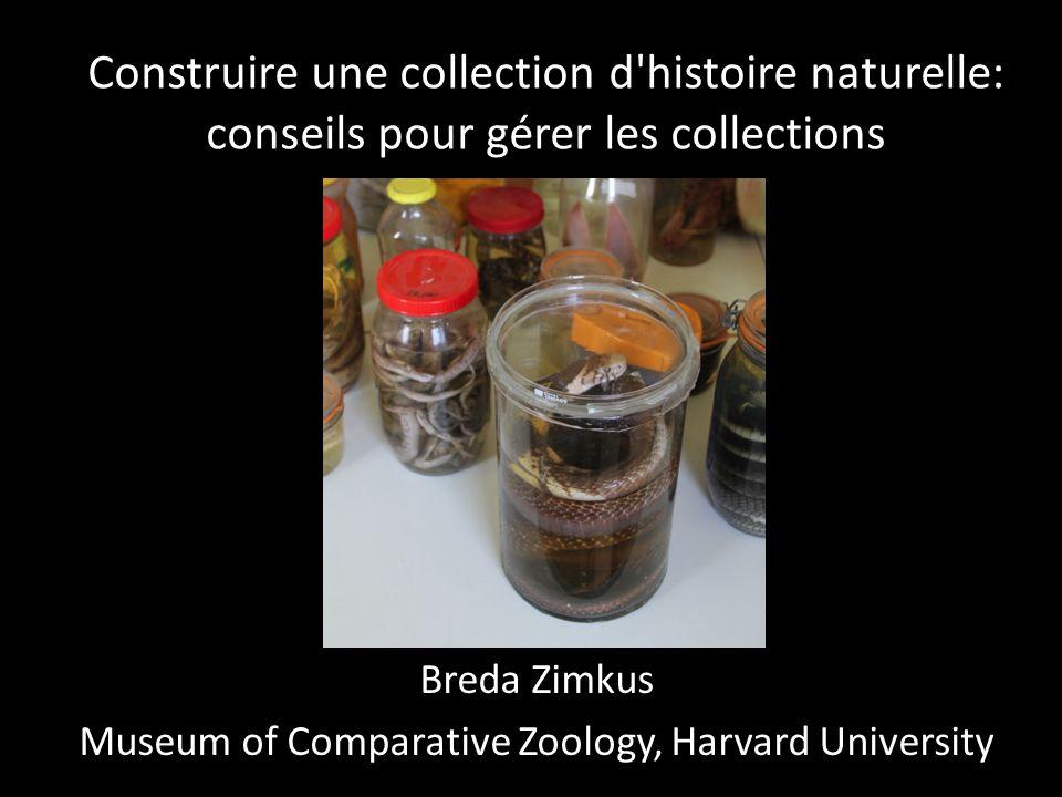 Construire une collection d histoire naturelle: conseils pour gérer les collections Breda Zimkus Museum of Comparative Zoology, Harvard University