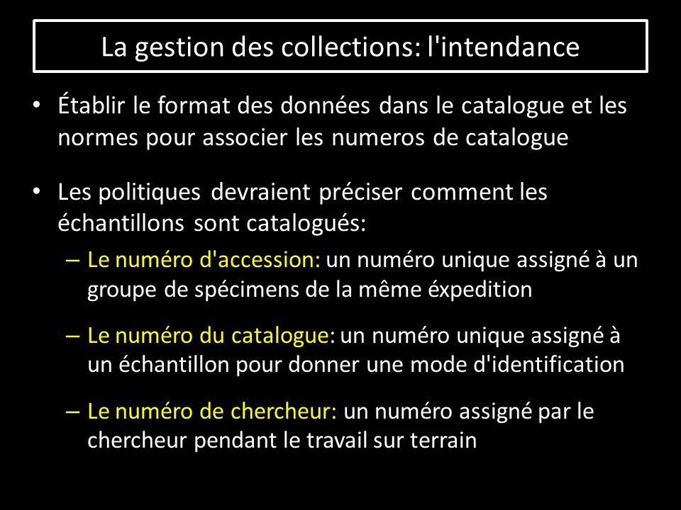 Établir le format des données dans le catalogue et les normes pour associer les numeros de catalogue Les politiques devraient préciser comment les échantillons sont catalogués: – Le numéro d accession: un numéro unique assigné à un groupe de spécimens de la même éxpedition – Le numéro du catalogue: un numéro unique assigné à un échantillon pour donner une mode d identification – Le numéro de chercheur: un numéro assigné par le chercheur pendant le travail sur terrain La gestion des collections: l intendance