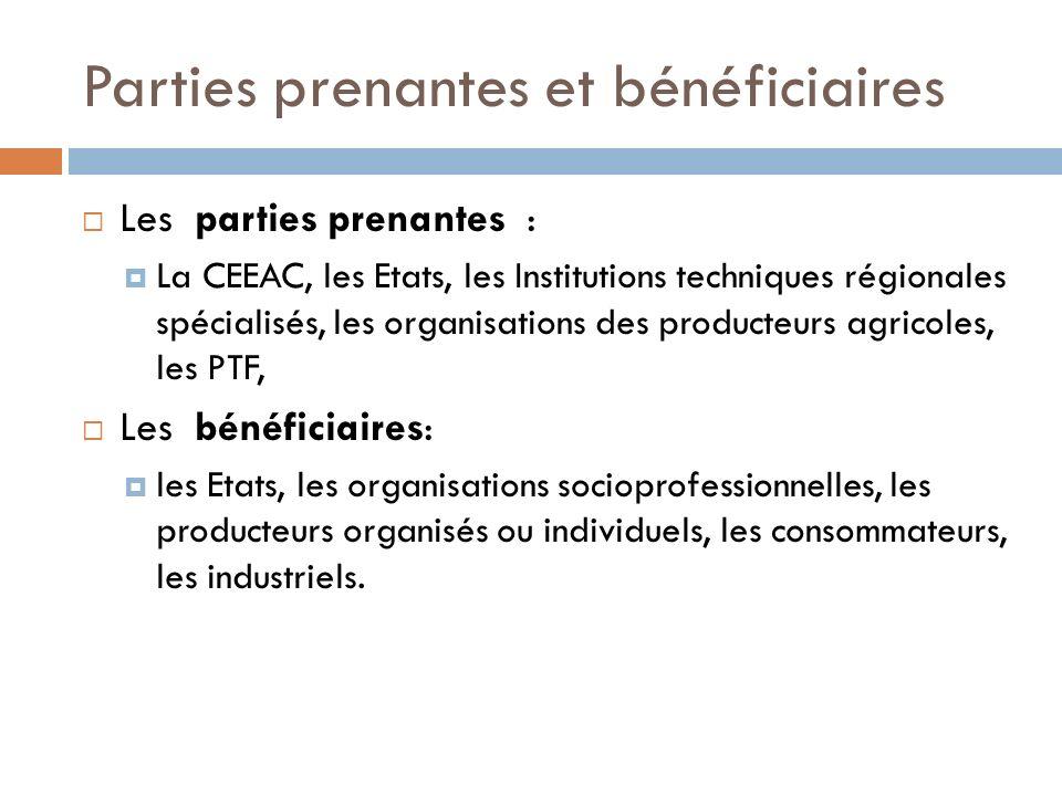 Parties prenantes et bénéficiaires Les parties prenantes : La CEEAC, les Etats, les Institutions techniques régionales spécialisés, les organisations des producteurs agricoles, les PTF, Les bénéficiaires: les Etats, les organisations socioprofessionnelles, les producteurs organisés ou individuels, les consommateurs, les industriels.