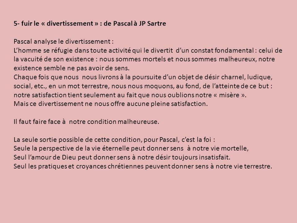 5- fuir le « divertissement » : de Pascal à JP Sartre Pascal analyse le divertissement : Lhomme se réfugie dans toute activité qui le divertit dun constat fondamental : celui de la vacuité de son existence : nous sommes mortels et nous sommes malheureux, notre existence semble ne pas avoir de sens.
