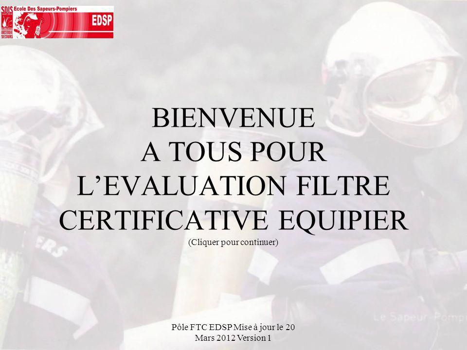 BIENVENUE A TOUS POUR LEVALUATION FILTRE CERTIFICATIVE EQUIPIER (Cliquer pour continuer) Pôle FTC EDSP Mise à jour le 20 Mars 2012 Version 1