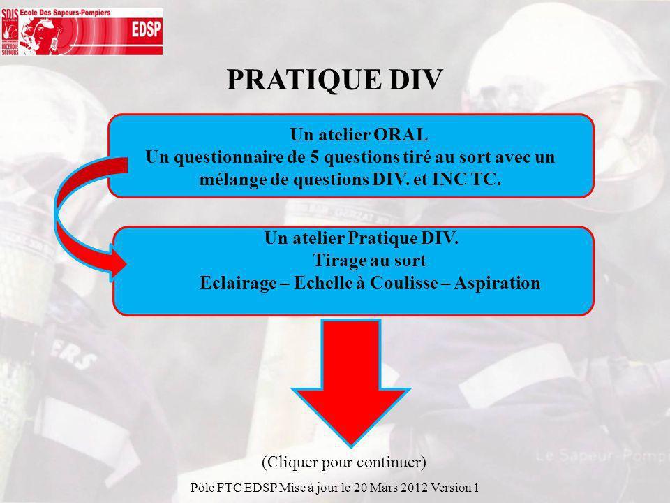 PRATIQUE DIV Pôle FTC EDSP Mise à jour le 20 Mars 2012 Version 1 Un atelier ORAL Un questionnaire de 5 questions tiré au sort avec un mélange de questions DIV.