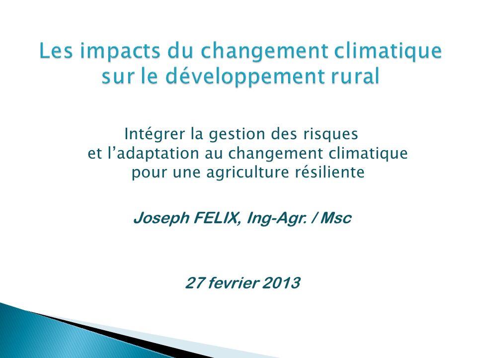 Intégrer la gestion des risques et ladaptation au changement climatique pour une agriculture résiliente Joseph FELIX, Ing-Agr. / Msc 27 fevrier 2013