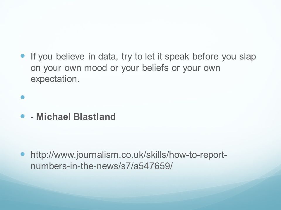 If you believe in data, try to let it speak before you slap on your own mood or your beliefs or your own expectation.