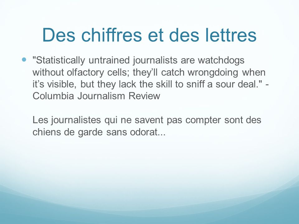 Des chiffres et des lettres Statistically untrained journalists are watchdogs without olfactory cells; theyll catch wrongdoing when its visible, but they lack the skill to sniff a sour deal. - Columbia Journalism Review Les journalistes qui ne savent pas compter sont des chiens de garde sans odorat...