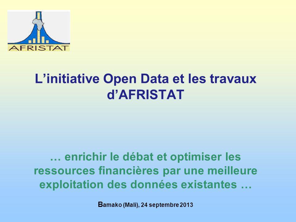 Linitiative Open Data et les travaux dAFRISTAT … enrichir le débat et optimiser les ressources financières par une meilleure exploitation des données existantes … B amako (Mali), 24 septembre 2013