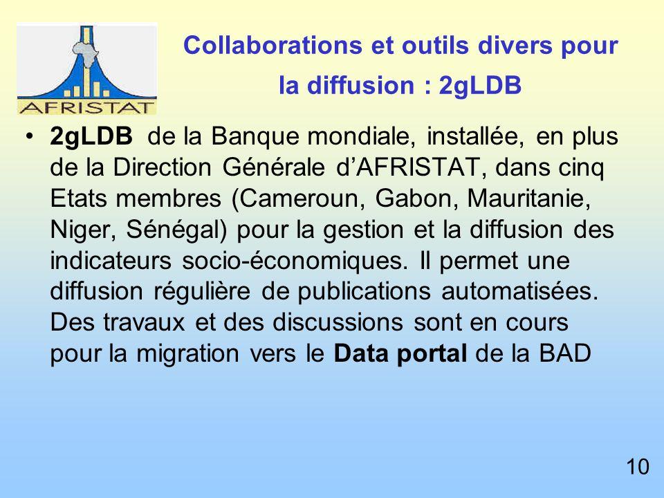 Collaborations et outils divers pour la diffusion : 2gLDB 2gLDB de la Banque mondiale, installée, en plus de la Direction Générale dAFRISTAT, dans cinq Etats membres (Cameroun, Gabon, Mauritanie, Niger, Sénégal) pour la gestion et la diffusion des indicateurs socio-économiques.