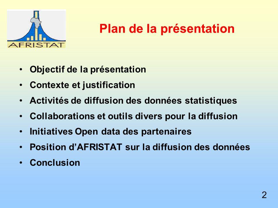 Plan de la présentation Objectif de la présentation Contexte et justification Activités de diffusion des données statistiques Collaborations et outils divers pour la diffusion Initiatives Open data des partenaires Position dAFRISTAT sur la diffusion des données Conclusion 2