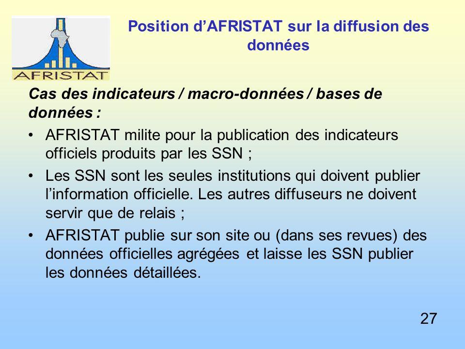 Position dAFRISTAT sur la diffusion des données Cas des indicateurs / macro-données / bases de données : AFRISTAT milite pour la publication des indicateurs officiels produits par les SSN ; Les SSN sont les seules institutions qui doivent publier linformation officielle.