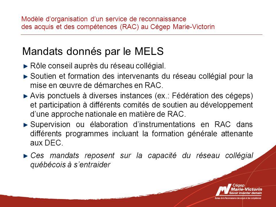 Modèle dorganisation dun service de reconnaissance des acquis et des compétences (RAC) au Cégep Marie-Victorin Mandats donnés par le MELS Rôle conseil auprès du réseau collégial.