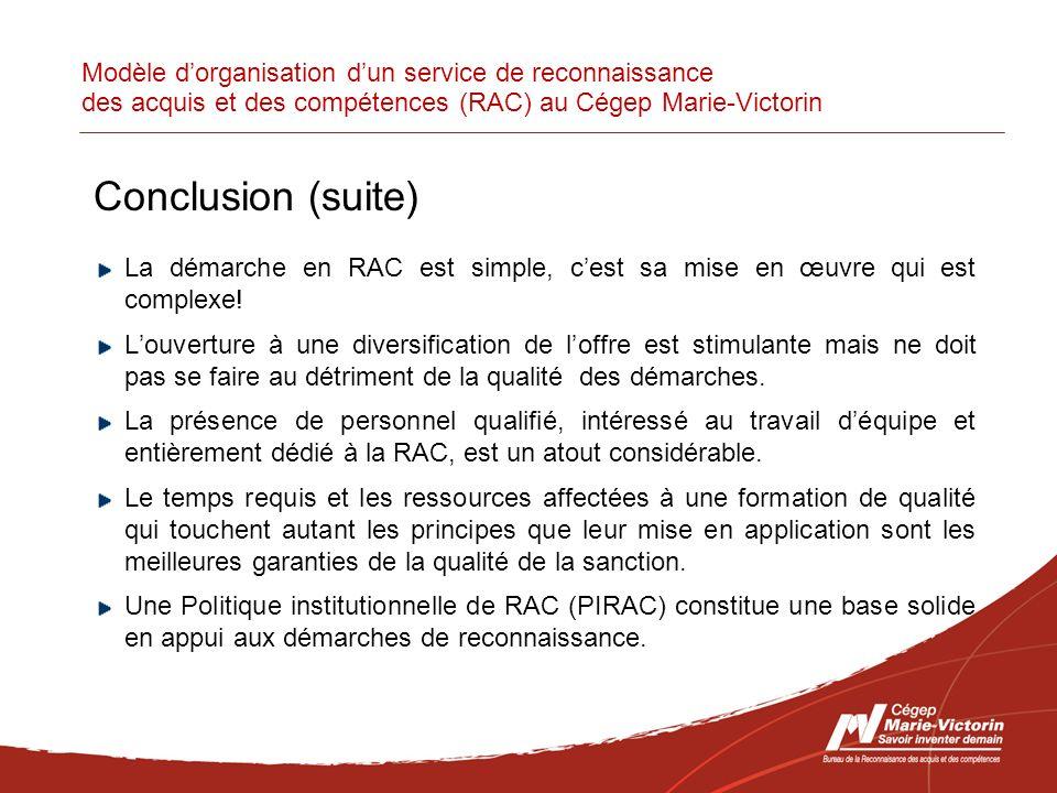 Modèle dorganisation dun service de reconnaissance des acquis et des compétences (RAC) au Cégep Marie-Victorin Conclusion (suite) La démarche en RAC est simple, cest sa mise en œuvre qui est complexe.