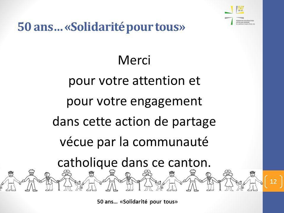 50 ans… «Solidarité pour tous» Merci pour votre attention et pour votre engagement dans cette action de partage vécue par la communauté catholique dan