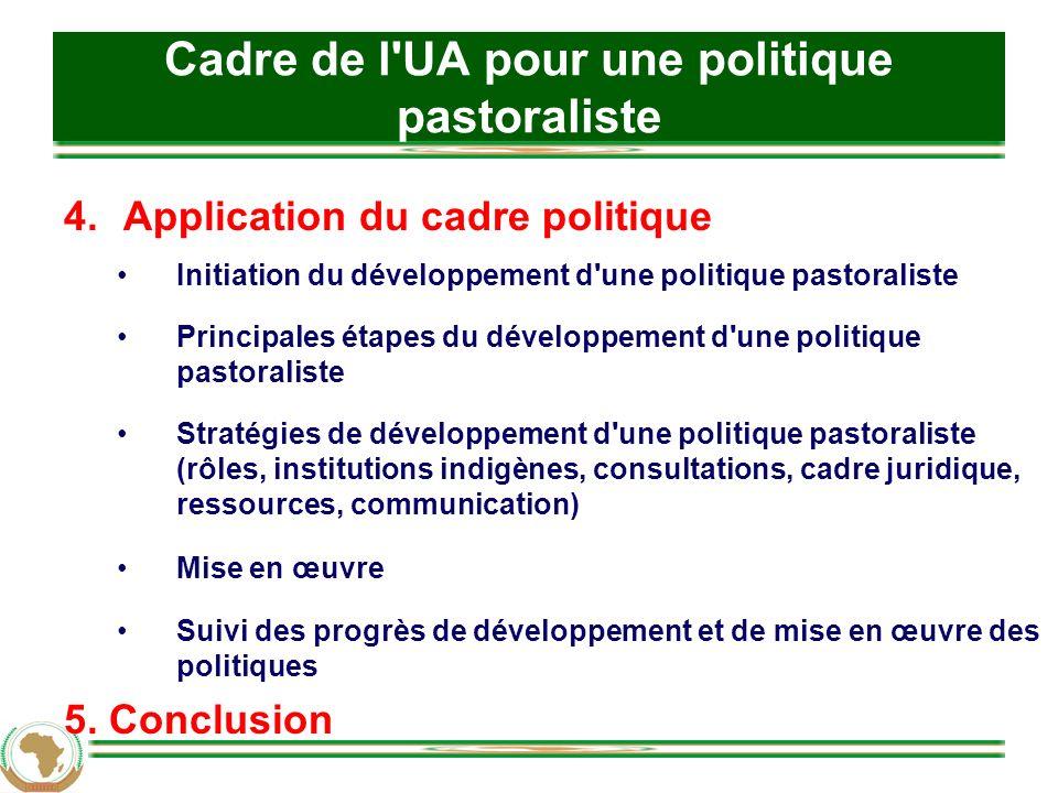 Cadre de l UA pour une politique pastoraliste 4.Application du cadre politique Initiation du développement d une politique pastoraliste Principales étapes du développement d une politique pastoraliste Stratégies de développement d une politique pastoraliste (rôles, institutions indigènes, consultations, cadre juridique, ressources, communication) Mise en œuvre Suivi des progrès de développement et de mise en œuvre des politiques 5.