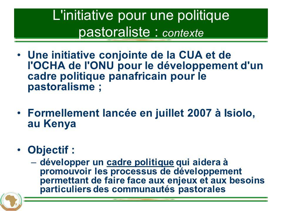 L initiative pour une politique pastoraliste : contexte Une initiative conjointe de la CUA et de l OCHA de l ONU pour le développement d un cadre politique panafricain pour le pastoralisme ; Formellement lancée en juillet 2007 à Isiolo, au Kenya Objectif : –développer un cadre politique qui aidera à promouvoir les processus de développement permettant de faire face aux enjeux et aux besoins particuliers des communautés pastorales