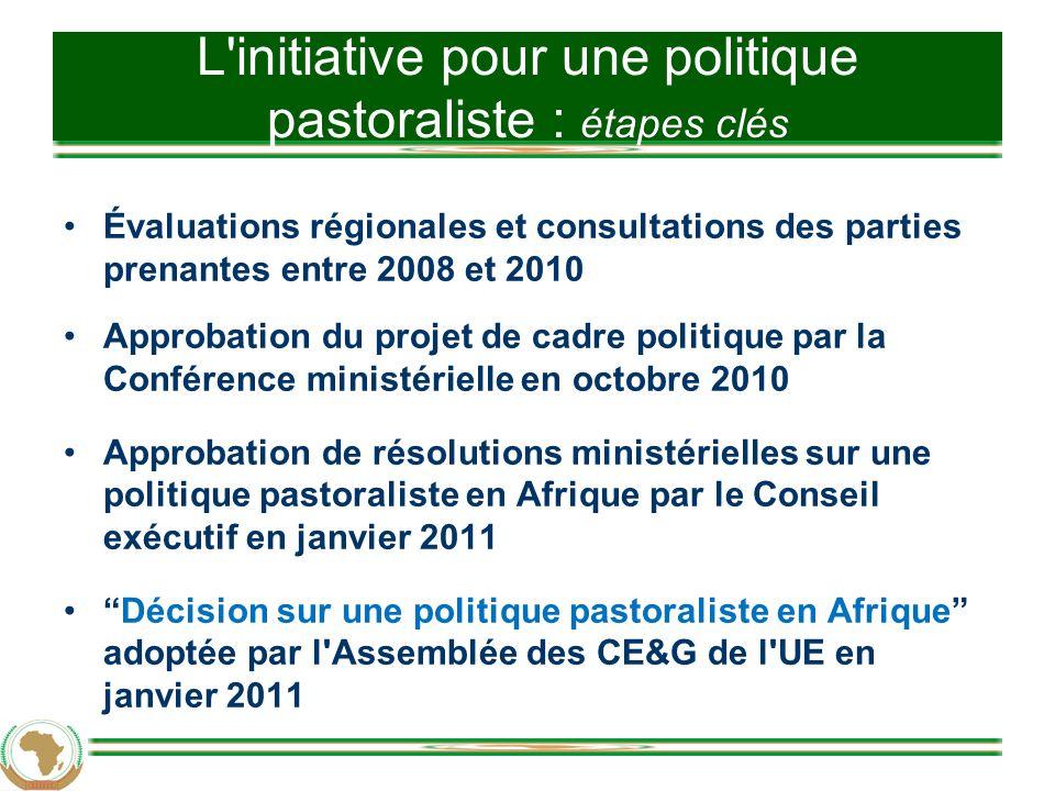 L initiative pour une politique pastoraliste : étapes clés Évaluations régionales et consultations des parties prenantes entre 2008 et 2010 Approbation du projet de cadre politique par la Conférence ministérielle en octobre 2010 Approbation de résolutions ministérielles sur une politique pastoraliste en Afrique par le Conseil exécutif en janvier 2011 Décision sur une politique pastoraliste en Afrique adoptée par l Assemblée des CE&G de l UE en janvier 2011