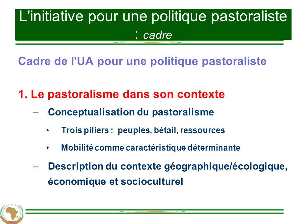 Cadre de l UA pour une politique pastoraliste Processus mondiaux Géographique, écologique Politique Socioculturel Économique Démographique Le pastoralisme dans son contexte