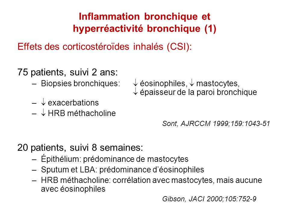 Inflammation bronchique et hyperréactivité bronchique (2) Protocole: 45 patients, asthme léger à modéré Essai randomisé: –omalizumab (Ac anti-IgE) –placebo Durée: 4 mois Résultats: IgE bronchique éosinophiles –sputum –muqueuse bronchique HRB méthacholine: –pas de changement Djukanovic, AJRCCM 2004;170:583-93