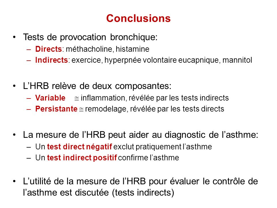 Conclusions Tests de provocation bronchique: –Directs: méthacholine, histamine –Indirects: exercice, hyperpnée volontaire eucapnique, mannitol LHRB re