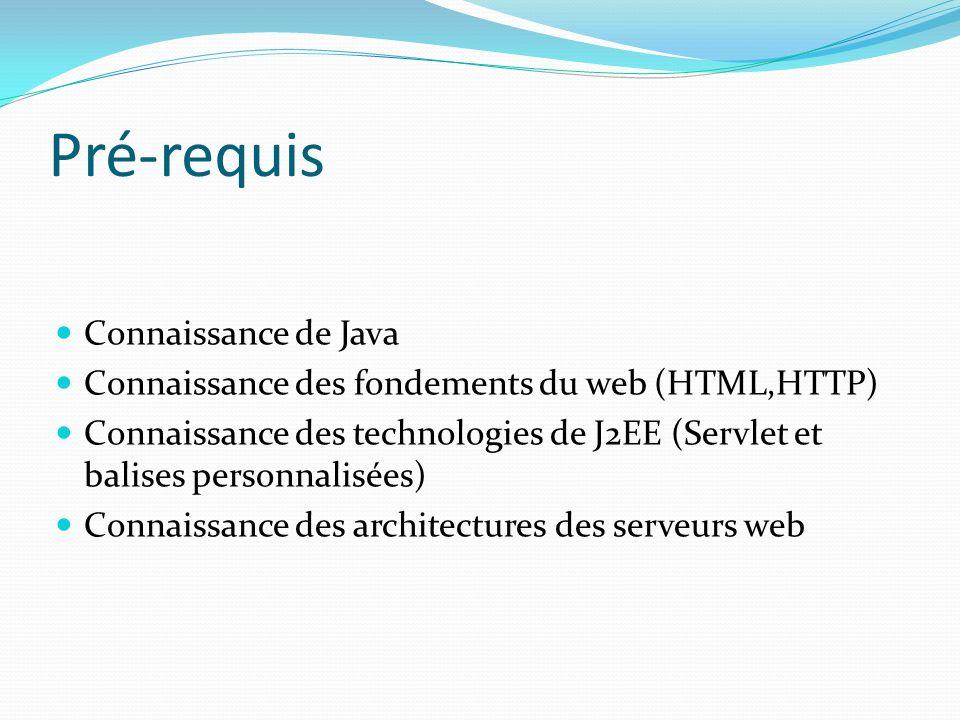 Pré-requis Connaissance de Java Connaissance des fondements du web (HTML,HTTP) Connaissance des technologies de J2EE (Servlet et balises personnalisée