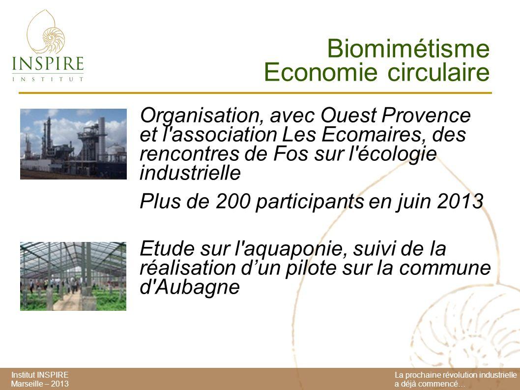 Institut INSPIRE Marseille – 2013 La prochaine révolution industrielle a déjà commencé… Biomimétisme Economie circulaire Organisation, avec Ouest Provence et l association Les Ecomaires, des rencontres de Fos sur l écologie industrielle Plus de 200 participants en juin 2013 Etude sur l aquaponie, suivi de la réalisation dun pilote sur la commune d Aubagne