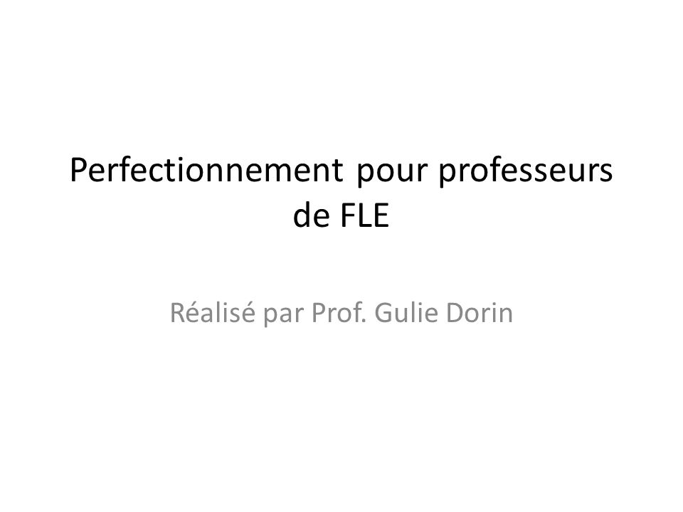 Perfectionnement pour professeurs de FLE Réalisé par Prof. Gulie Dorin