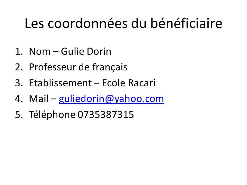 Les coordonnées du bénéficiaire 1.Nom – Gulie Dorin 2.Professeur de français 3.Etablissement – Ecole Racari 4.Mail – guliedorin@yahoo.comguliedorin@yahoo.com 5.Téléphone 0735387315
