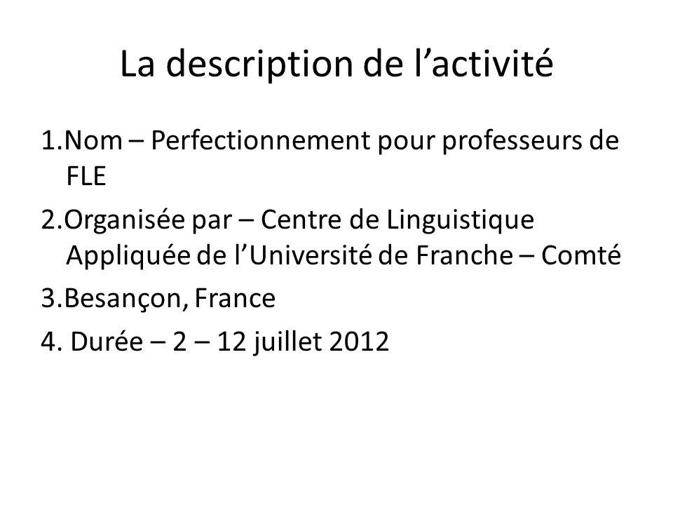 La description de lactivité 1.Nom – Perfectionnement pour professeurs de FLE 2.Organisée par – Centre de Linguistique Appliquée de lUniversité de Franche – Comté 3.Besançon, France 4.